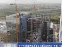 东方生活垃圾焚烧发电项目建设有序推进 力争8月竣工投产
